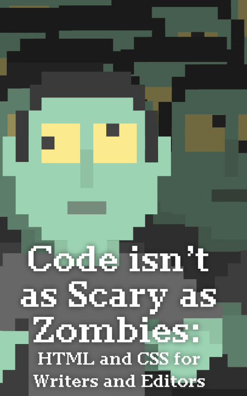 Code Isn't as Scary as Zombies: HTML and CSS for Writers and Editors
